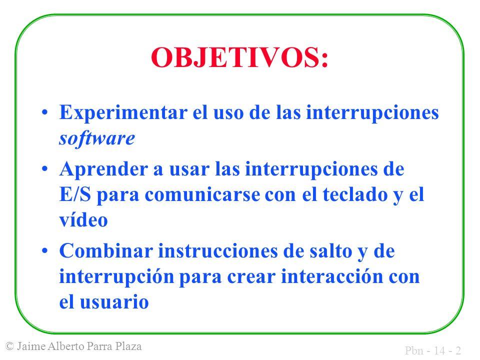 Pbn - 14 - 2 © Jaime Alberto Parra Plaza OBJETIVOS: Experimentar el uso de las interrupciones software Aprender a usar las interrupciones de E/S para comunicarse con el teclado y el vídeo Combinar instrucciones de salto y de interrupción para crear interacción con el usuario