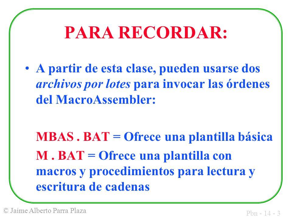 Pbn - 14 - 3 © Jaime Alberto Parra Plaza PARA RECORDAR: A partir de esta clase, pueden usarse dos archivos por lotes para invocar las órdenes del MacroAssembler: MBAS.