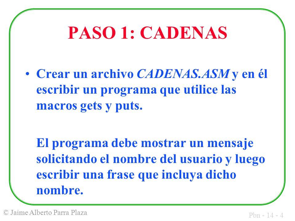 Pbn - 14 - 4 © Jaime Alberto Parra Plaza PASO 1: CADENAS Crear un archivo CADENAS.ASM y en él escribir un programa que utilice las macros gets y puts.