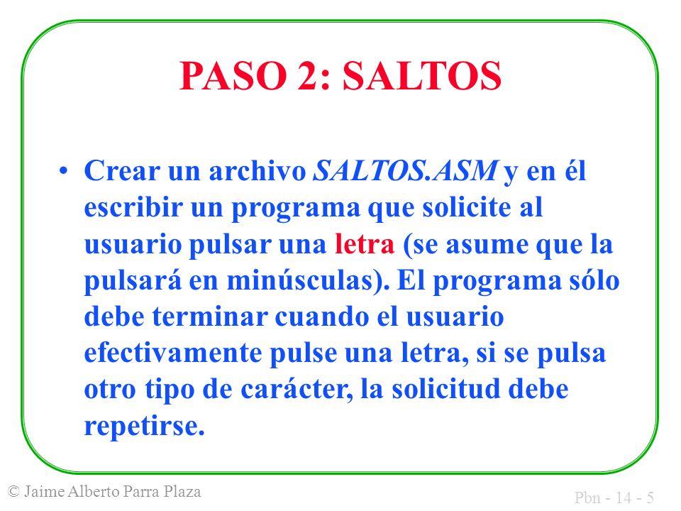 Pbn - 14 - 5 © Jaime Alberto Parra Plaza PASO 2: SALTOS Crear un archivo SALTOS.ASM y en él escribir un programa que solicite al usuario pulsar una letra (se asume que la pulsará en minúsculas).
