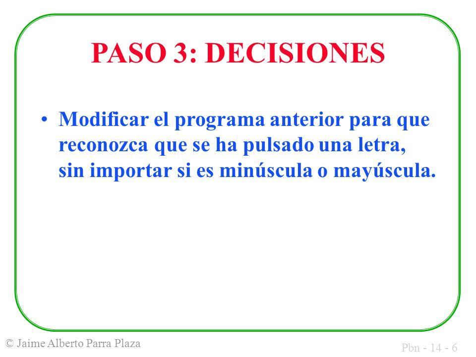 Pbn - 14 - 6 © Jaime Alberto Parra Plaza PASO 3: DECISIONES Modificar el programa anterior para que reconozca que se ha pulsado una letra, sin importar si es minúscula o mayúscula.