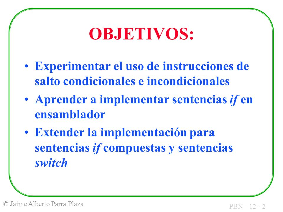 PBN - 12 - 2 © Jaime Alberto Parra Plaza OBJETIVOS: Experimentar el uso de instrucciones de salto condicionales e incondicionales Aprender a implementar sentencias if en ensamblador Extender la implementación para sentencias if compuestas y sentencias switch
