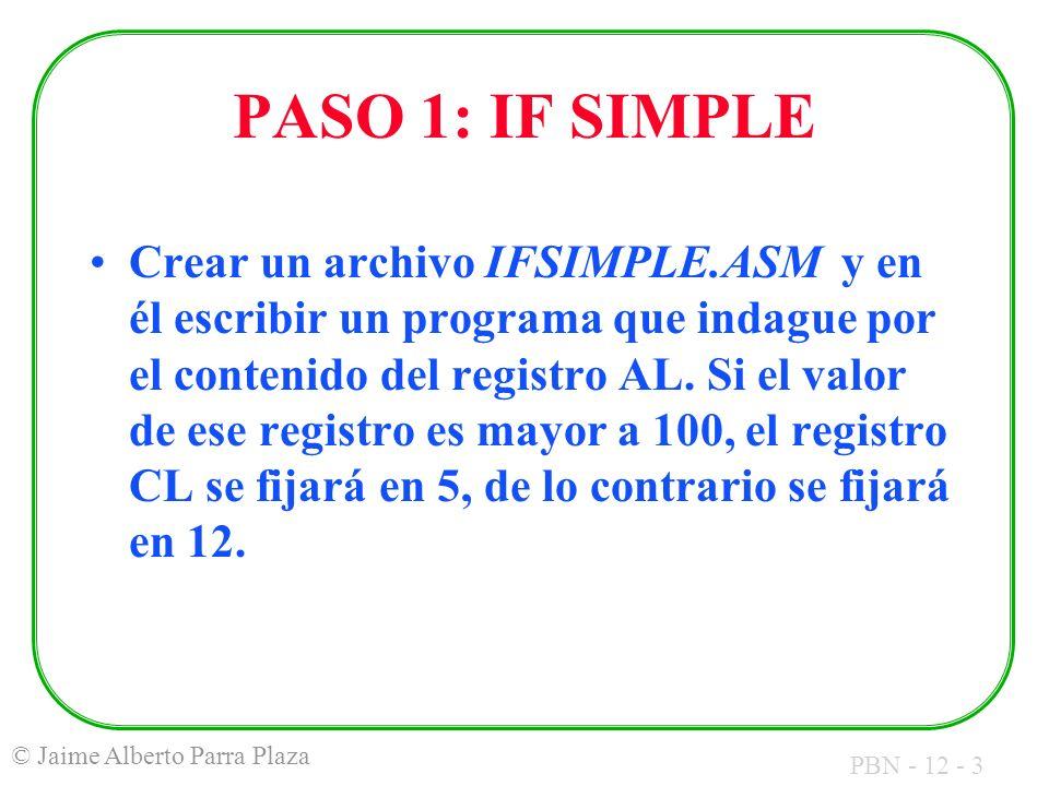 PBN - 12 - 3 © Jaime Alberto Parra Plaza PASO 1: IF SIMPLE Crear un archivo IFSIMPLE.ASM y en él escribir un programa que indague por el contenido del registro AL.