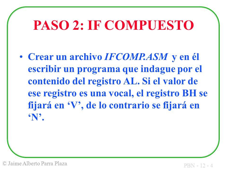 PBN - 12 - 4 © Jaime Alberto Parra Plaza PASO 2: IF COMPUESTO Crear un archivo IFCOMP.ASM y en él escribir un programa que indague por el contenido del registro AL.