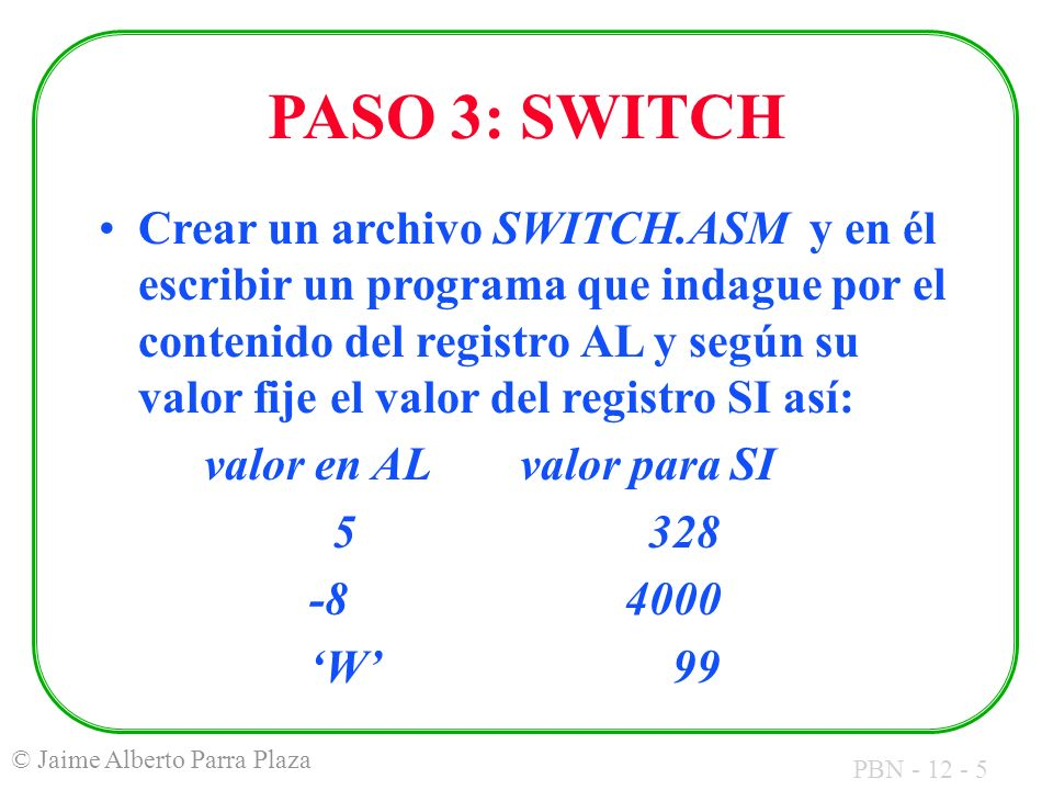 PBN - 12 - 5 © Jaime Alberto Parra Plaza PASO 3: SWITCH Crear un archivo SWITCH.ASM y en él escribir un programa que indague por el contenido del registro AL y según su valor fije el valor del registro SI así: valor en ALvalor paraSI 5 328 -84000 W 99