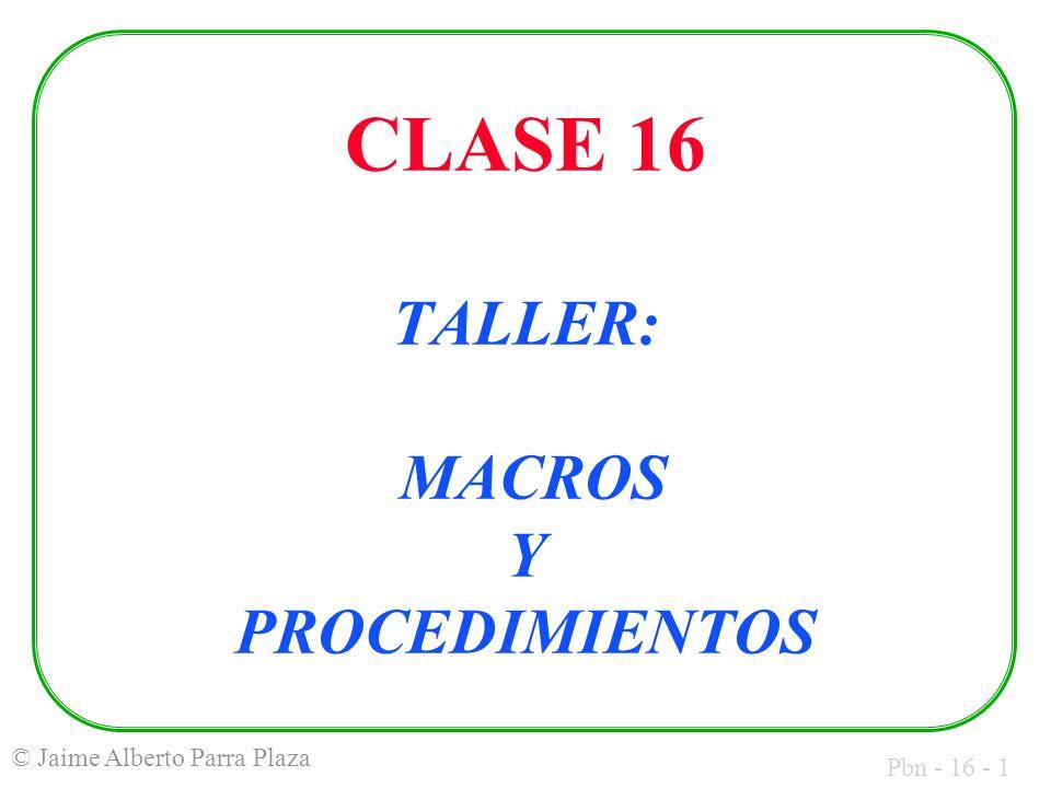 Pbn - 16 - 1 © Jaime Alberto Parra Plaza CLASE 16 TALLER: MACROS Y PROCEDIMIENTOS