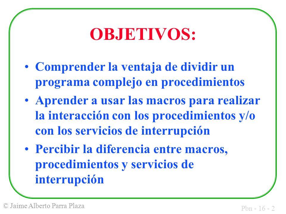 Pbn - 16 - 3 © Jaime Alberto Parra Plaza PASO 1: MACROS Crear el archivo MACROS.ASM y en él escribir las macros para invocar los respectivos servicios de interrupción, y un programa que las utilice: Getch(leer un carácter) Putch(escribir un carácter)
