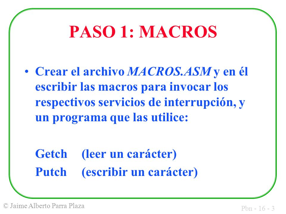 Pbn - 16 - 4 © Jaime Alberto Parra Plaza PASO 2: PROCEDIMIENTOS Crear el archivo PROCS.ASM y en él escribir una función (macro y procedimiento) que convierta una cadena numérica al número que representa (ejemplo: atoi(231) = 231), y un programa que las utilice: Atoi(macro) pAtoi(procedimiento)