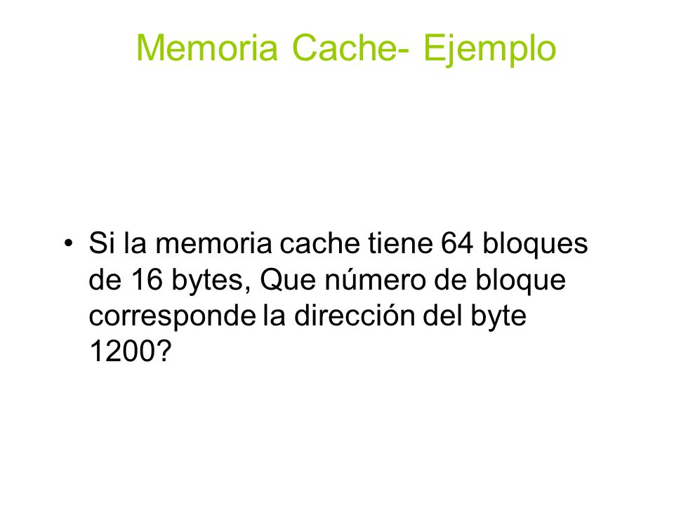 Si la memoria cache tiene 64 bloques de 16 bytes, Que número de bloque corresponde la dirección del byte 1200? Memoria Cache- Ejemplo