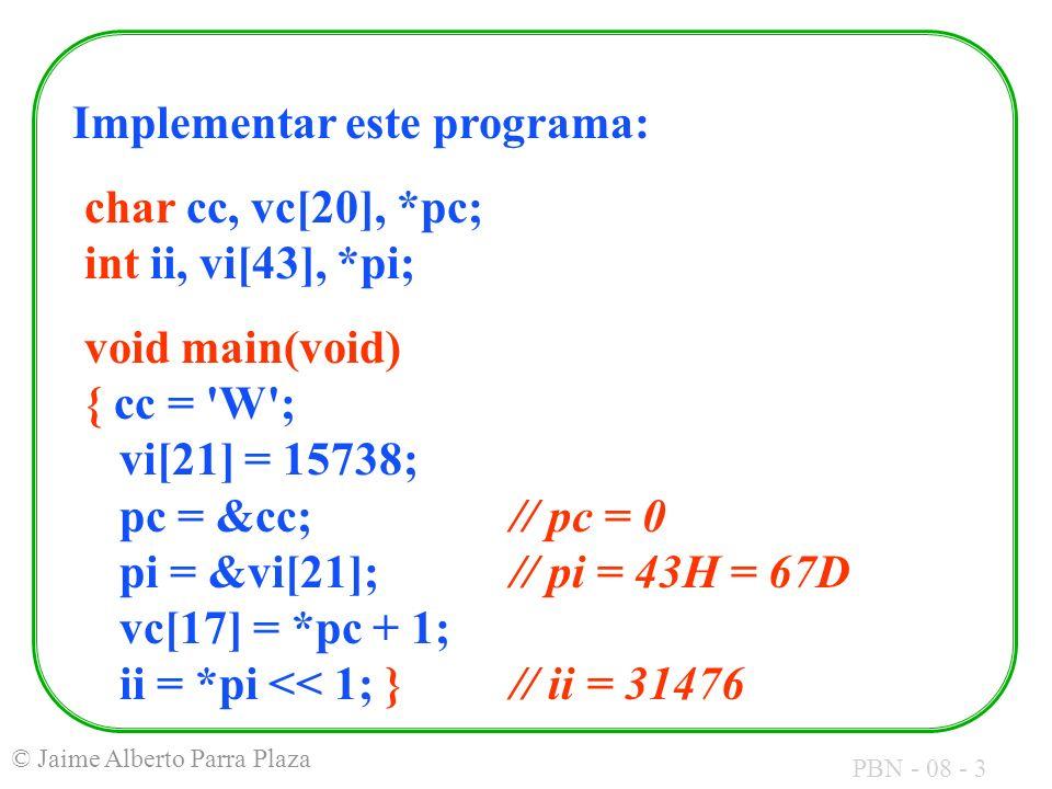 PBN - 08 - 3 © Jaime Alberto Parra Plaza Implementar este programa: char cc, vc[20], *pc; int ii, vi[43], *pi; void main(void) { cc = W ; vi[21] = 15738; pc = &cc; // pc = 0 pi = &vi[21]; // pi = 43H = 67D vc[17] = *pc + 1; ii = *pi << 1; } // ii = 31476