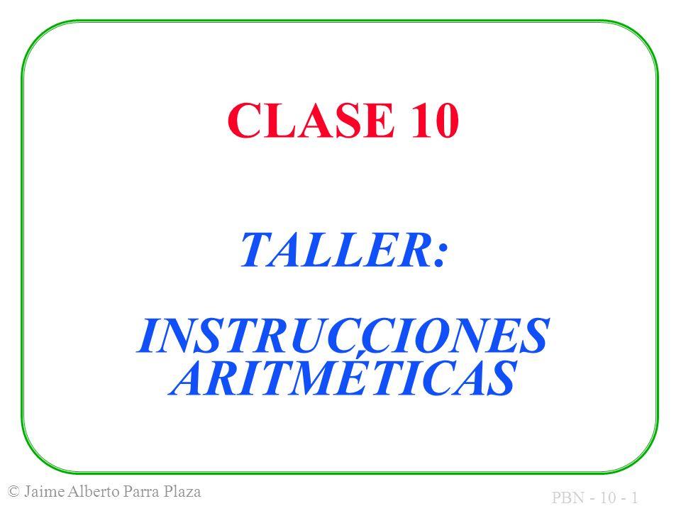 PBN - 10 - 2 © Jaime Alberto Parra Plaza OBJETIVOS: Familiarizarse con el uso de las instrucciones aritméticas: Suma Resta Multiplicación División Poder predecir los valores intermedios y finales de la evaluación de las expresiones.