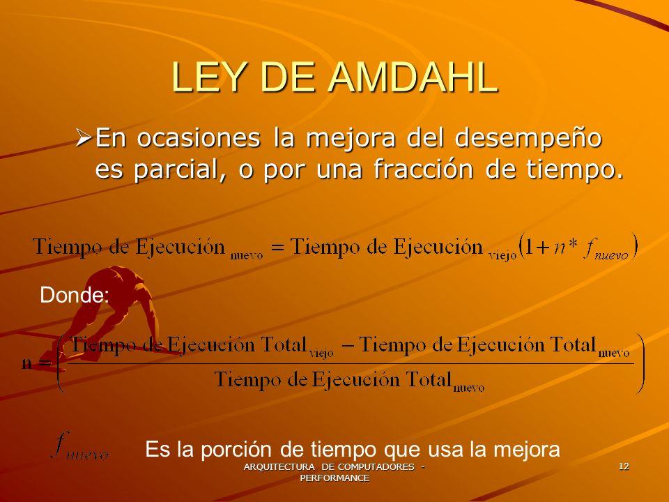 ARQUITECTURA DE COMPUTADORES - PERFORMANCE 12 LEY DE AMDAHL En ocasiones la mejora del desempeño es parcial, o por una fracción de tiempo. En ocasione
