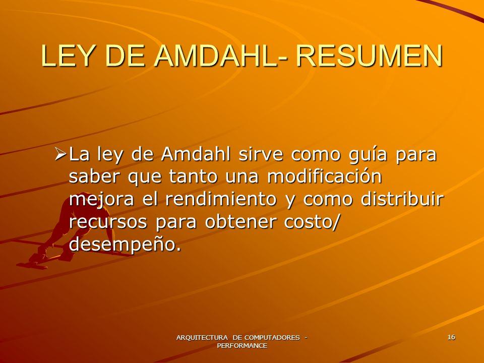 ARQUITECTURA DE COMPUTADORES - PERFORMANCE 16 LEY DE AMDAHL- RESUMEN La ley de Amdahl sirve como guía para saber que tanto una modificación mejora el