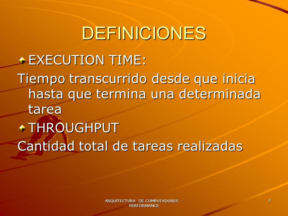 ARQUITECTURA DE COMPUTADORES - PERFORMANCE 2 DEFINICIONES EXECUTION TIME: Tiempo transcurrido desde que inicia hasta que termina una determinada tarea