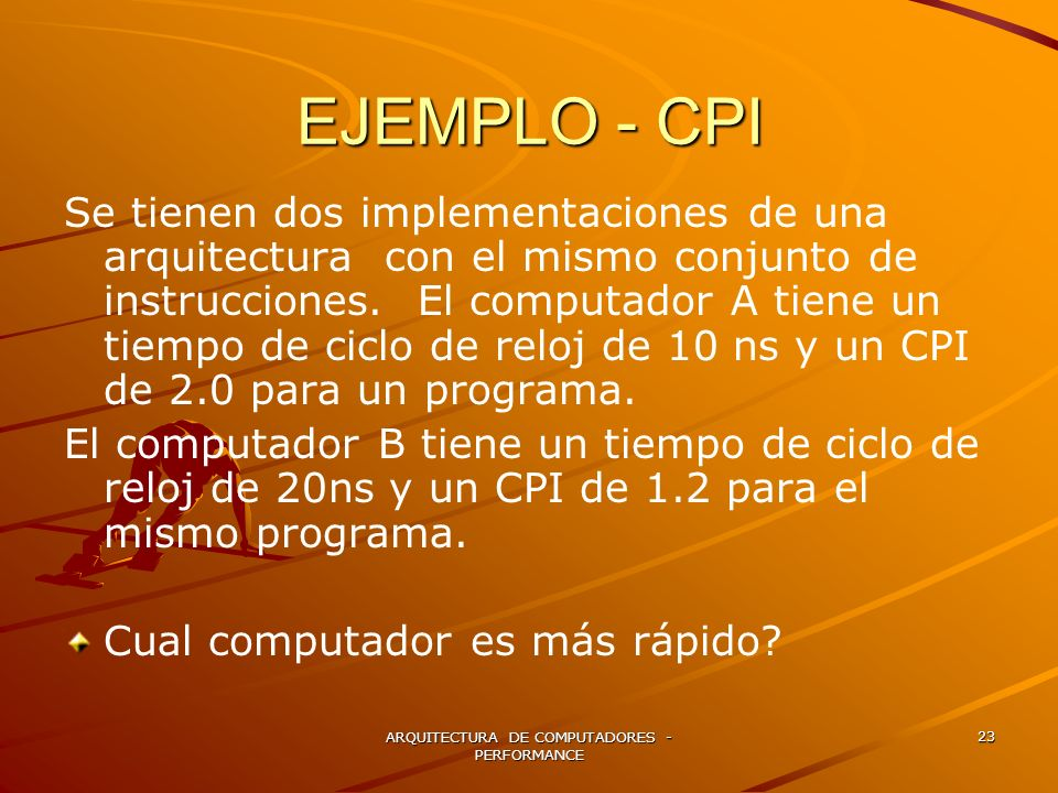ARQUITECTURA DE COMPUTADORES - PERFORMANCE 23 EJEMPLO - CPI Se tienen dos implementaciones de una arquitectura con el mismo conjunto de instrucciones.