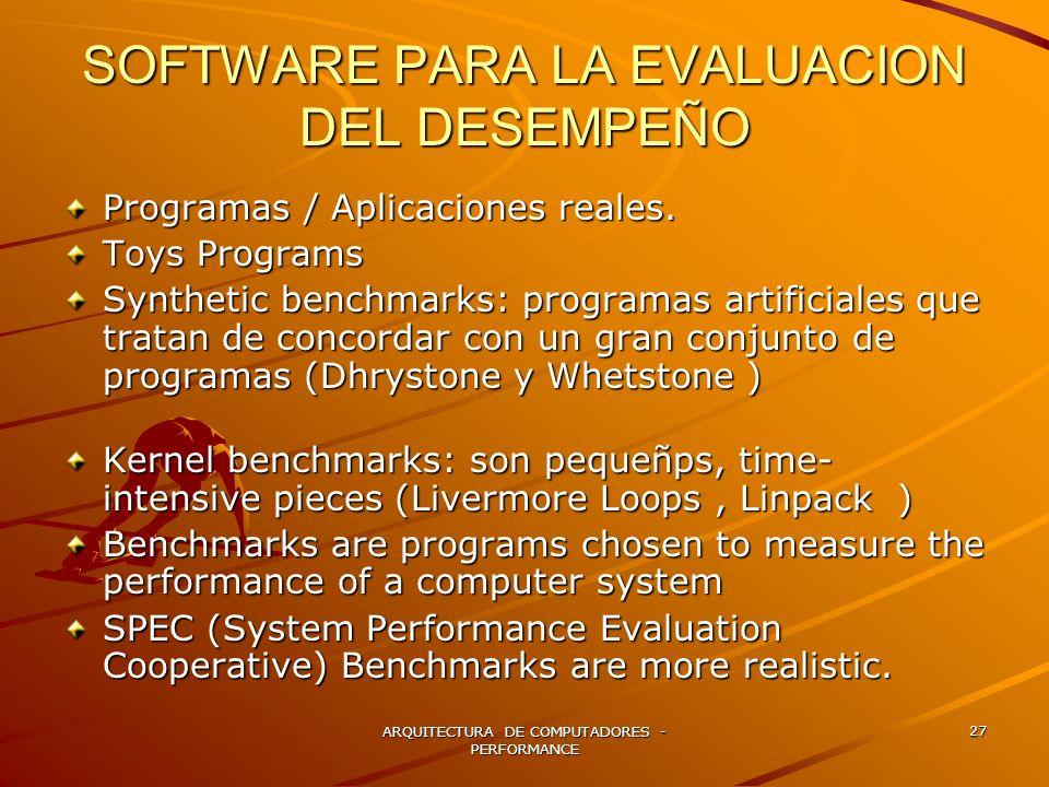 ARQUITECTURA DE COMPUTADORES - PERFORMANCE 27 SOFTWARE PARA LA EVALUACION DEL DESEMPEÑO Programas / Aplicaciones reales. Toys Programs Synthetic bench