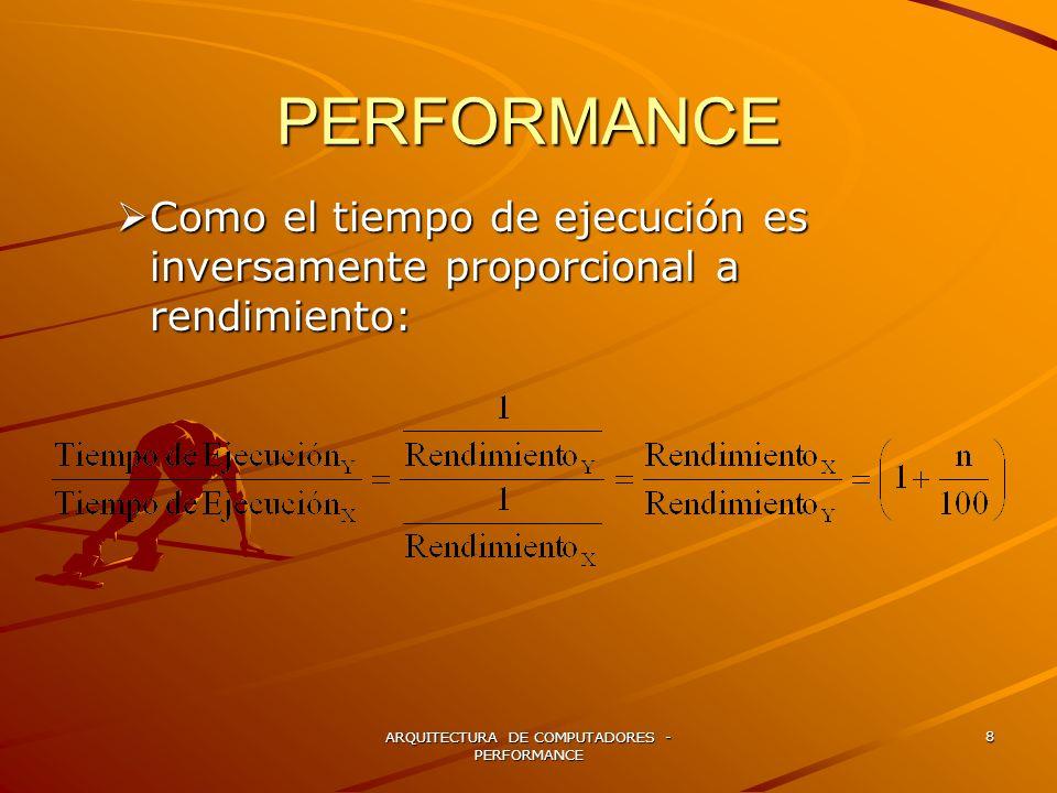 ARQUITECTURA DE COMPUTADORES - PERFORMANCE 8 PERFORMANCE Como el tiempo de ejecución es inversamente proporcional a rendimiento: Como el tiempo de eje