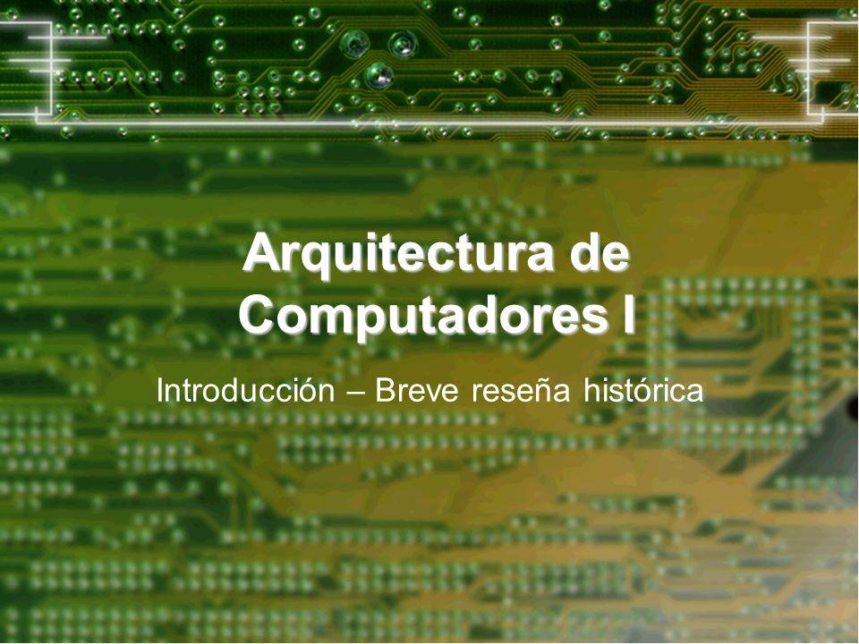 Arquitectura de Computadores I Introducción – Breve reseña histórica