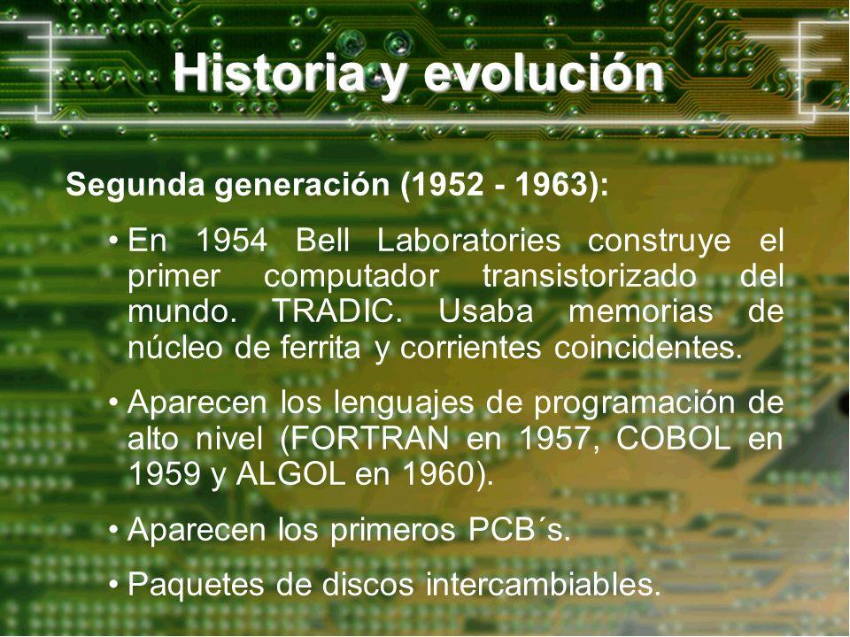 Historia y evolución Segunda generación (1952 - 1963): En 1954 Bell Laboratories construye el primer computador transistorizado del mundo. TRADIC. Usa