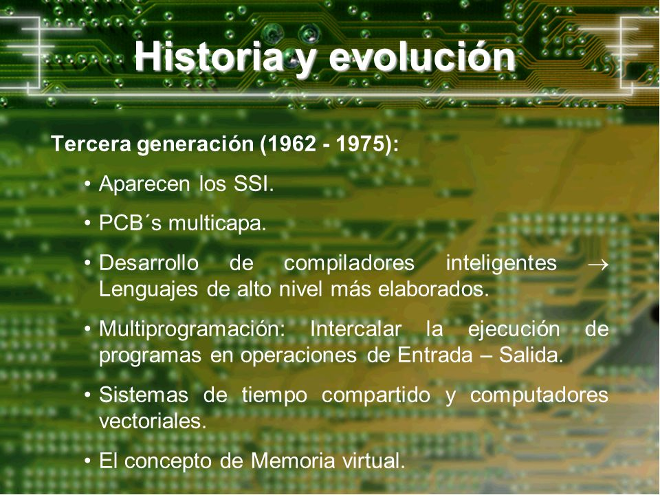 Historia y evolución Tercera generación (1962 - 1975): Aparecen los SSI. PCB´s multicapa. Desarrollo de compiladores inteligentes Lenguajes de alto ni