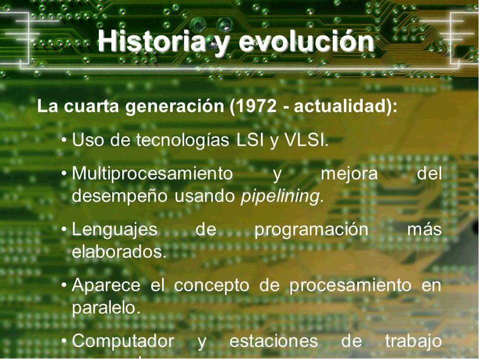 Historia y evolución La cuarta generación (1972 - actualidad): Uso de tecnologías LSI y VLSI. Multiprocesamiento y mejora del desempeño usando pipelin