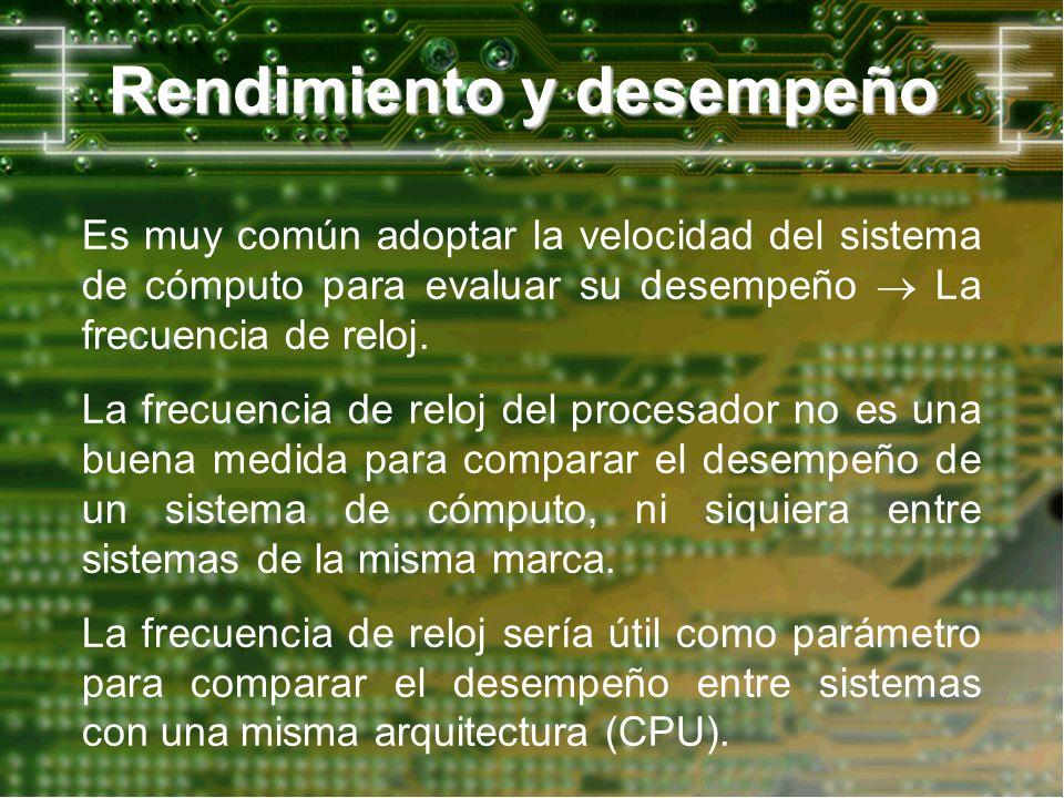 Rendimiento y desempeño Es muy común adoptar la velocidad del sistema de cómputo para evaluar su desempeño La frecuencia de reloj. La frecuencia de re