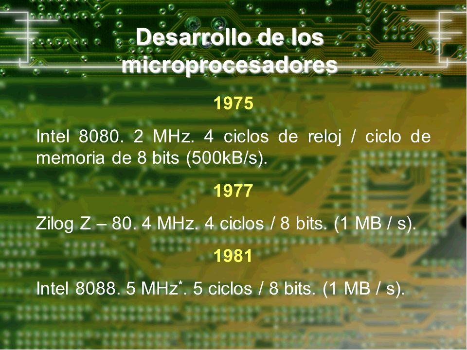 Desarrollo de los microprocesadores 1975 Intel 8080. 2 MHz. 4 ciclos de reloj / ciclo de memoria de 8 bits (500kB/s). 1977 Zilog Z – 80. 4 MHz. 4 cicl
