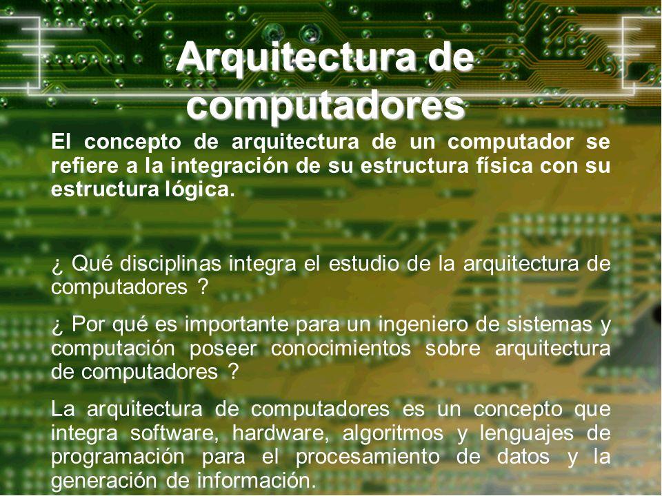 Arquitectura de computadores El concepto de arquitectura de un computador se refiere a la integración de su estructura física con su estructura lógica