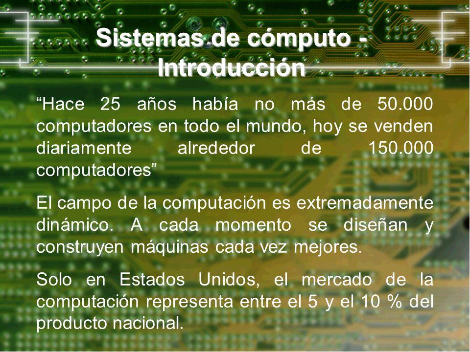 Sistemas de cómputo - Introducción Hace 25 años había no más de 50.000 computadores en todo el mundo, hoy se venden diariamente alrededor de 150.000 c