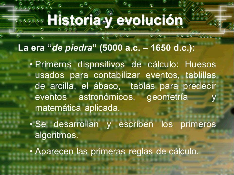 Historia y evolución La era de piedra (5000 a.c. – 1650 d.c.): Primeros dispositivos de cálculo: Huesos usados para contabilizar eventos, tablillas de