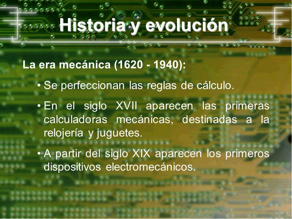 Historia y evolución La era mecánica (1620 - 1940): Se perfeccionan las reglas de cálculo. En el siglo XVII aparecen las primeras calculadoras mecánic