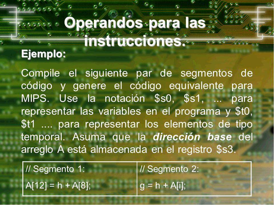 Operandos para las instrucciones. Ejemplo: Compile el siguiente par de segmentos de código y genere el código equivalente para MIPS. Use la notación $