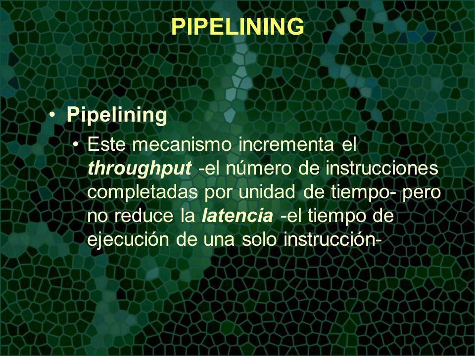 PIPELINING Pipelining Este mecanismo incrementa el throughput -el número de instrucciones completadas por unidad de tiempo- pero no reduce la latencia -el tiempo de ejecución de una solo instrucción-