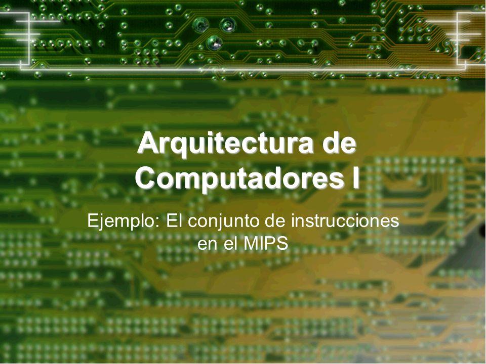 Arquitectura de Computadores I Ejemplo: El conjunto de instrucciones en el MIPS
