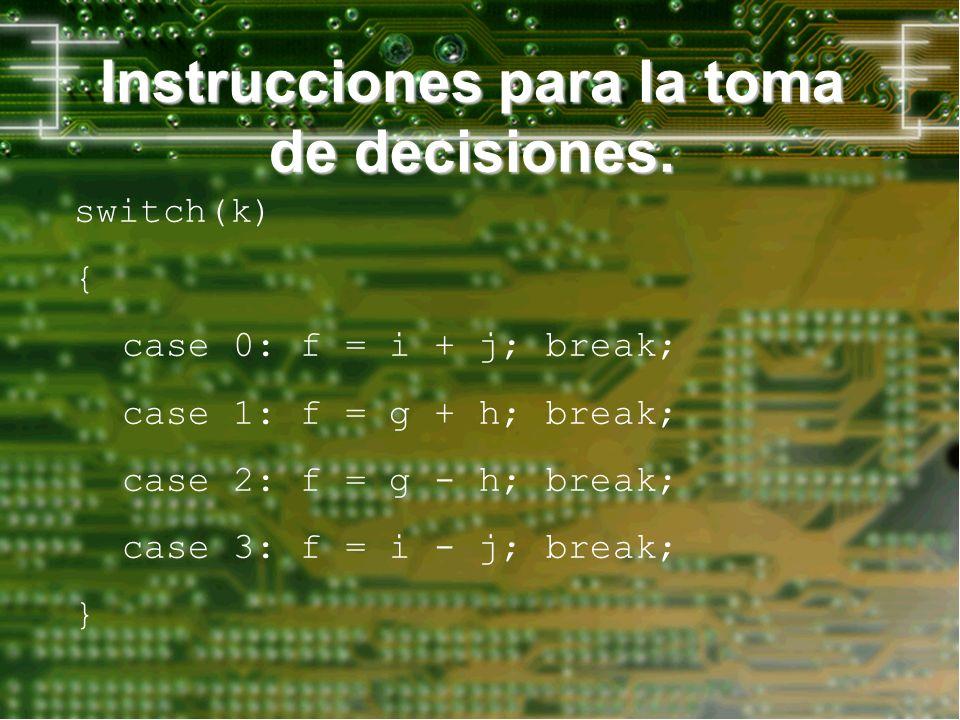 Instrucciones para la toma de decisiones. switch(k) { case 0: f = i + j; break; case 1: f = g + h; break; case 2: f = g - h; break; case 3: f = i - j;