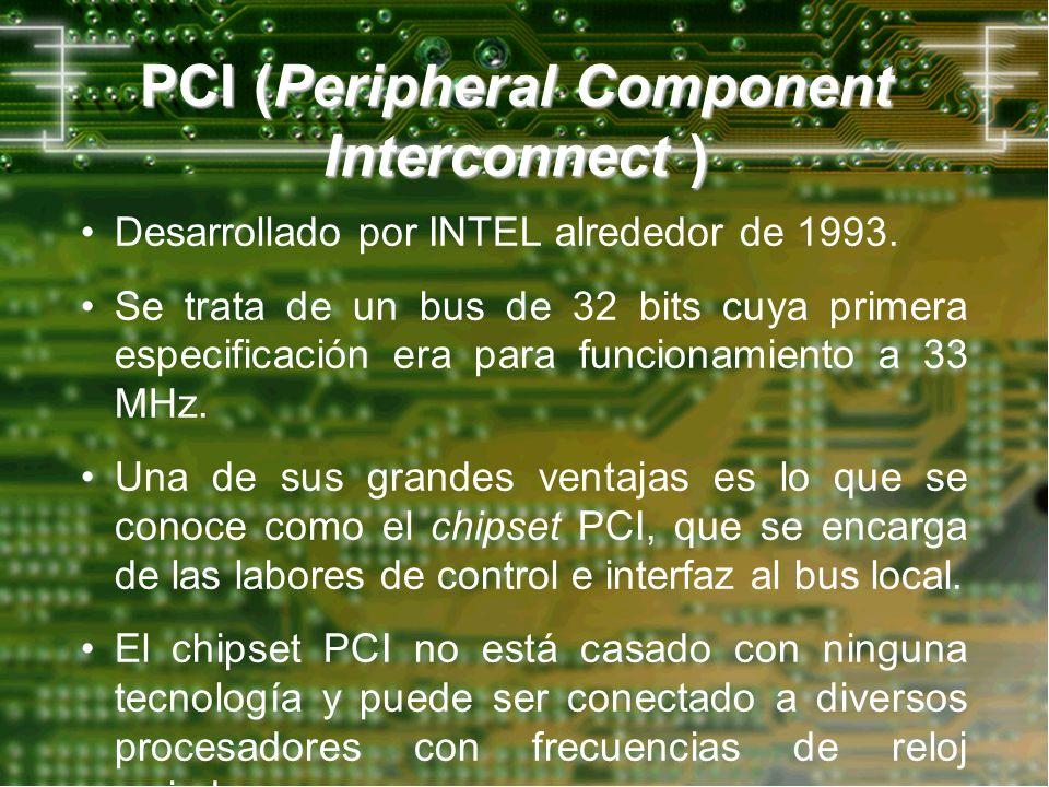 PCI (Peripheral Component Interconnect ) Desarrollado por INTEL alrededor de 1993. Se trata de un bus de 32 bits cuya primera especificación era para
