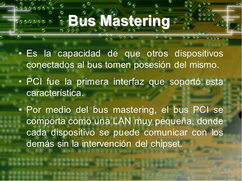 Bus Mastering Es la capacidad de que otros dispositivos conectados al bus tomen posesión del mismo. PCI fue la primera interfaz que soportó esta carac