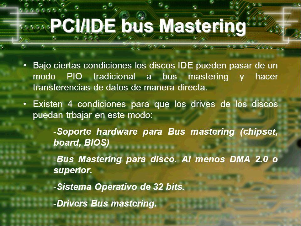 PCI/IDE bus Mastering Bajo ciertas condiciones los discos IDE pueden pasar de un modo PIO tradicional a bus mastering y hacer transferencias de datos de manera directa.