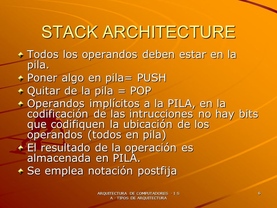 ARQUITECTURA DE COMPUTADORES - I S A - TIPOS DE ARQUITECTURA 6 STACK ARCHITECTURE Todos los operandos deben estar en la pila. Poner algo en pila= PUSH