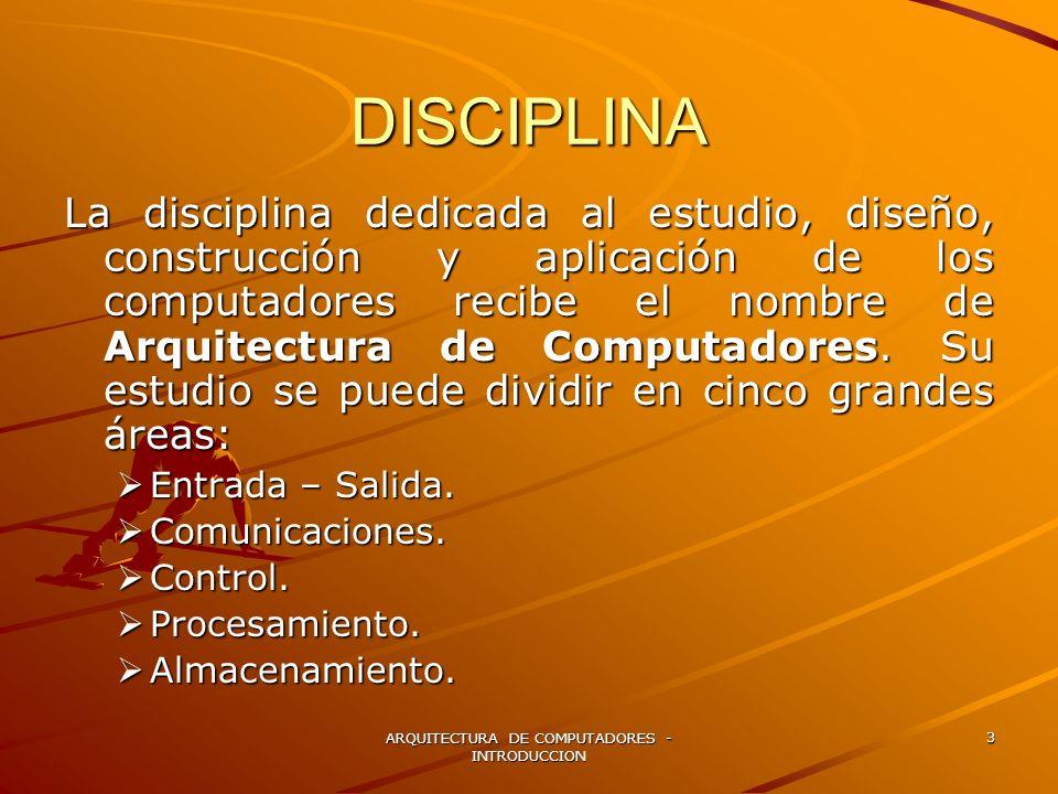 ARQUITECTURA DE COMPUTADORES - INTRODUCCION 3 DISCIPLINA La disciplina dedicada al estudio, diseño, construcción y aplicación de los computadores reci