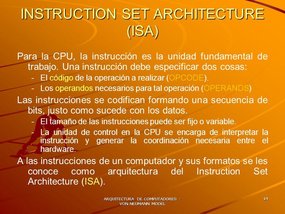ARQUITECTURA DE COMPUTADORES - VON NEUMANN MODEL 14 INSTRUCTION SET ARCHITECTURE (ISA) Para la CPU, la instrucción es la unidad fundamental de trabajo