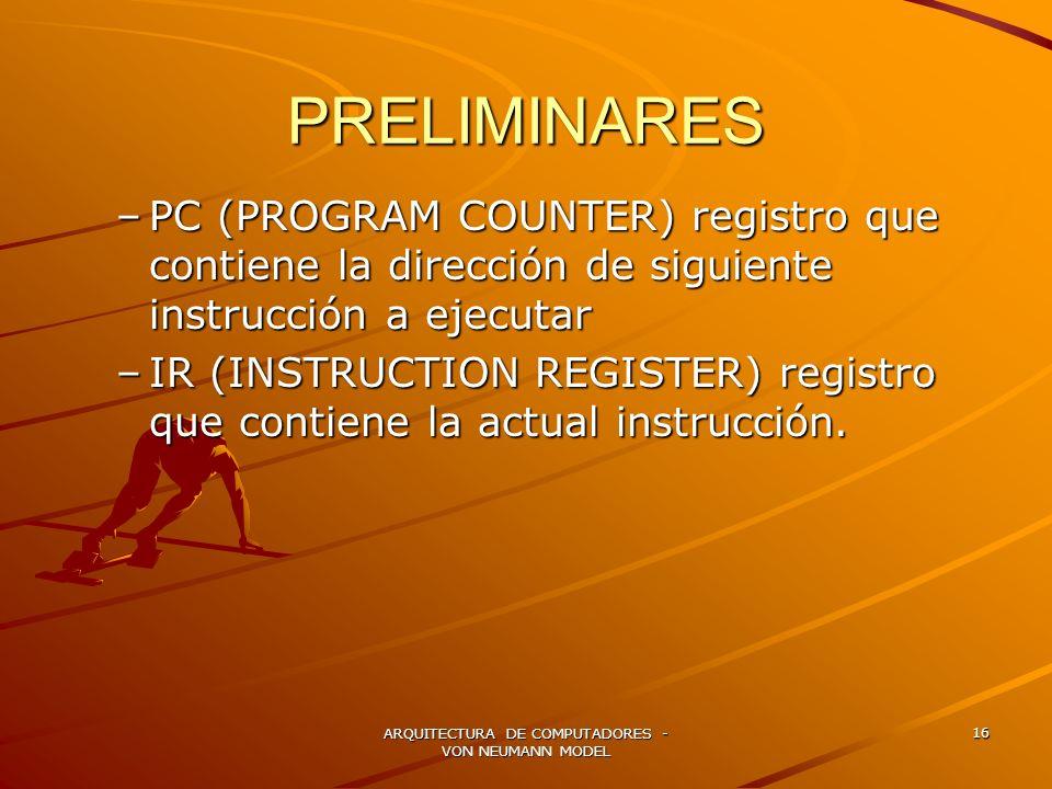 ARQUITECTURA DE COMPUTADORES - VON NEUMANN MODEL 16 PRELIMINARES –PC (PROGRAM COUNTER) registro que contiene la dirección de siguiente instrucción a e