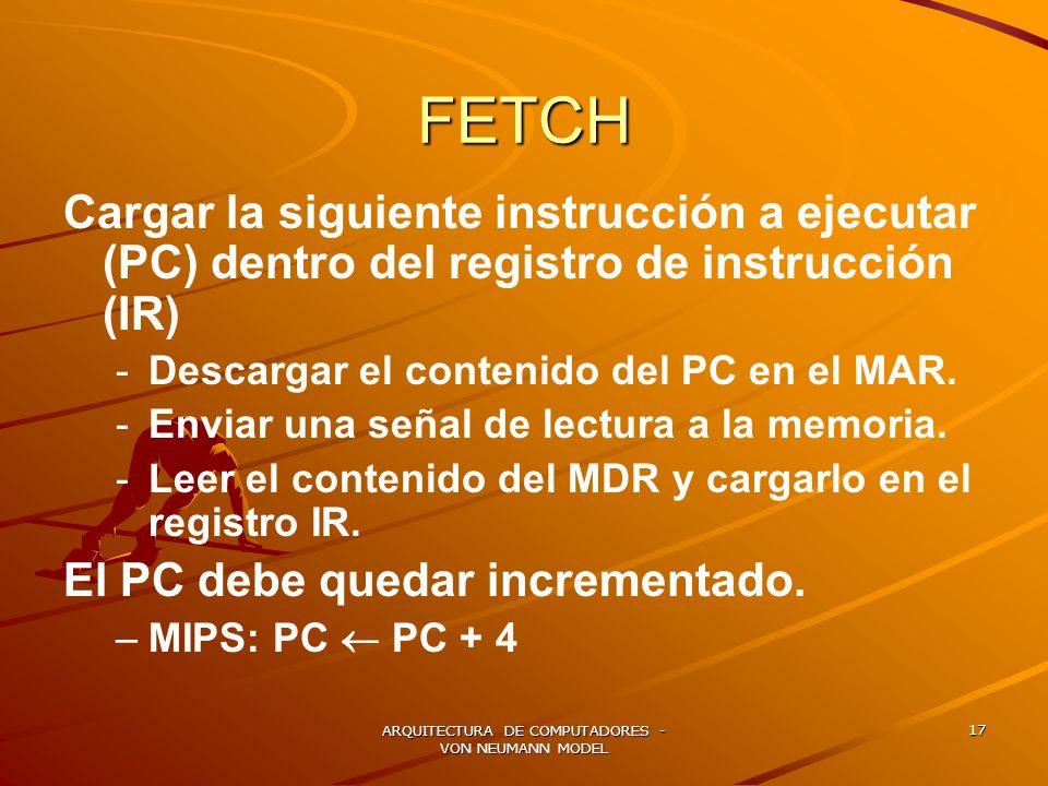 ARQUITECTURA DE COMPUTADORES - VON NEUMANN MODEL 17 FETCH Cargar la siguiente instrucción a ejecutar (PC) dentro del registro de instrucción (IR) - -D