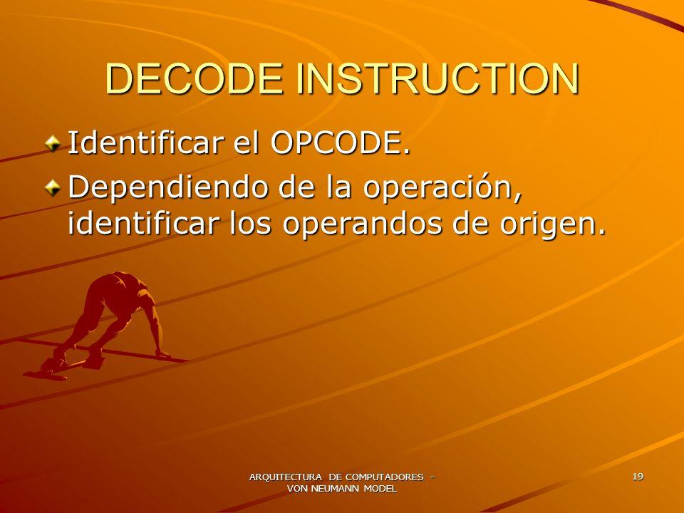 ARQUITECTURA DE COMPUTADORES - VON NEUMANN MODEL 19 DECODE INSTRUCTION Identificar el OPCODE. Dependiendo de la operación, identificar los operandos d