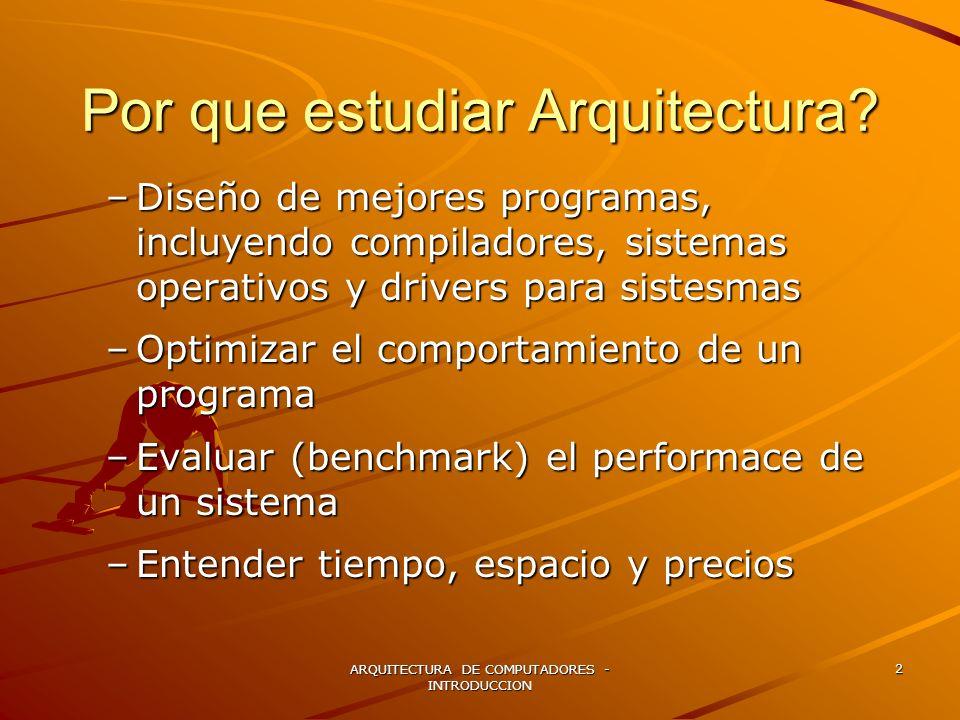 ARQUITECTURA DE COMPUTADORES - INTRODUCCION 2 Por que estudiar Arquitectura? –Diseño de mejores programas, incluyendo compiladores, sistemas operativo