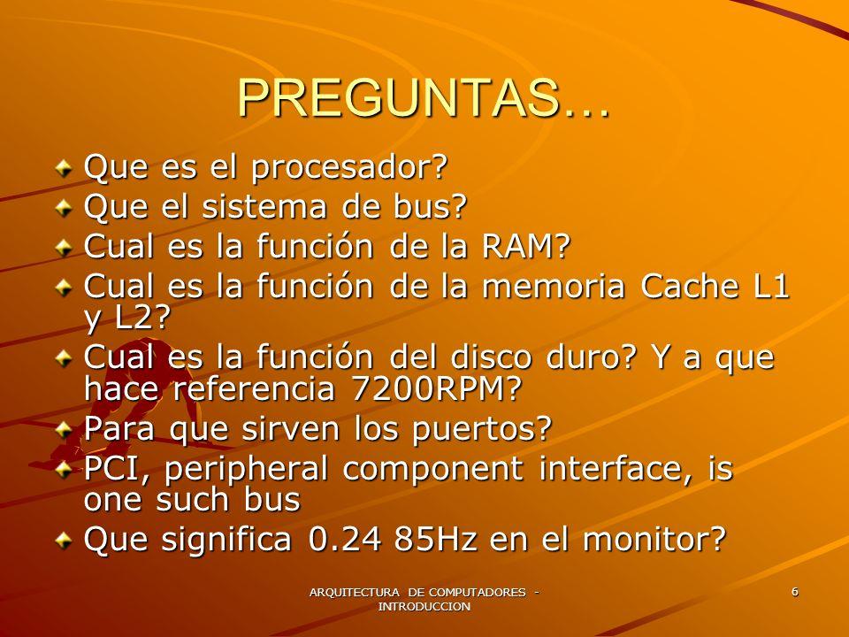 ARQUITECTURA DE COMPUTADORES - INTRODUCCION 6 PREGUNTAS… Que es el procesador? Que el sistema de bus? Cual es la función de la RAM? Cual es la función