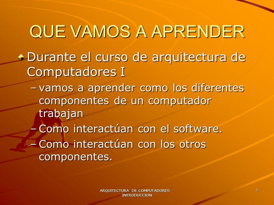 ARQUITECTURA DE COMPUTADORES - INTRODUCCION 7 QUE VAMOS A APRENDER Durante el curso de arquitectura de Computadores I –vamos a aprender como los difer