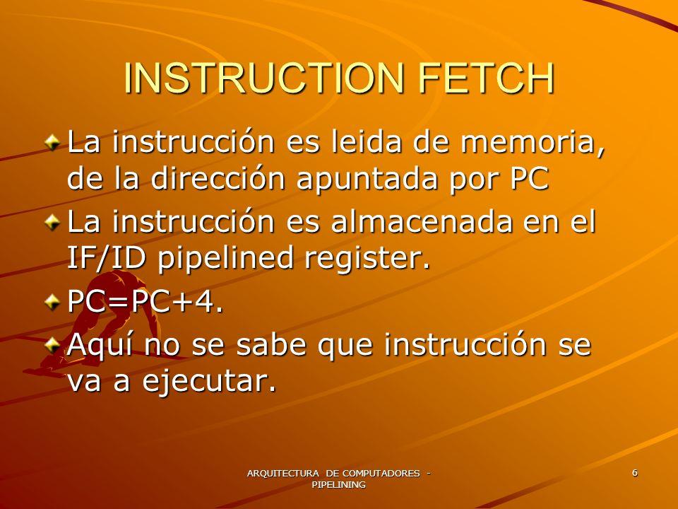 ARQUITECTURA DE COMPUTADORES - PIPELINING 6 INSTRUCTION FETCH La instrucción es leida de memoria, de la dirección apuntada por PC La instrucción es al
