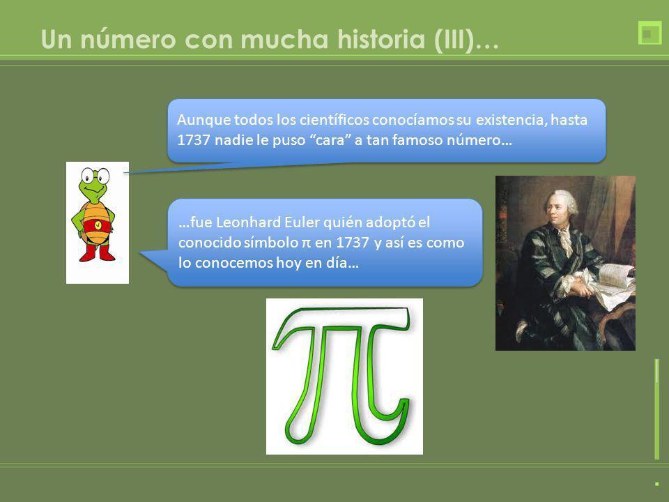 Un número con mucha historia (III)… …fue Leonhard Euler quién adoptó el conocido símbolo π en 1737 y así es como lo conocemos hoy en día… Aunque todos