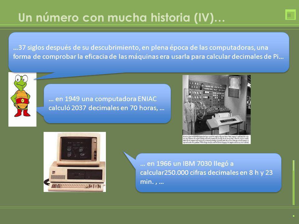 Un número con mucha historia (IV)… … en 1949 una computadora ENIAC calculó 2037 decimales en 70 horas, … … en 1949 una computadora ENIAC calculó 2037